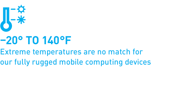 -20° to 140° F Extreme temperatures are no match for our fully rugged mobile computing devices