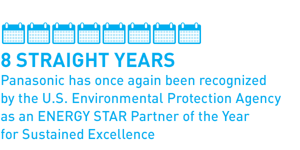 8 straight years Panasonic has once again been recognized by the U.S. Environmental Protection Agency as an ENERGY STAR Partner of the Year for Sustained Excellence
