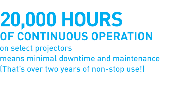 20,000 hours of continuous operation on select projectors means minimal downtime and maintenance (That's over two years of non-stop use!)