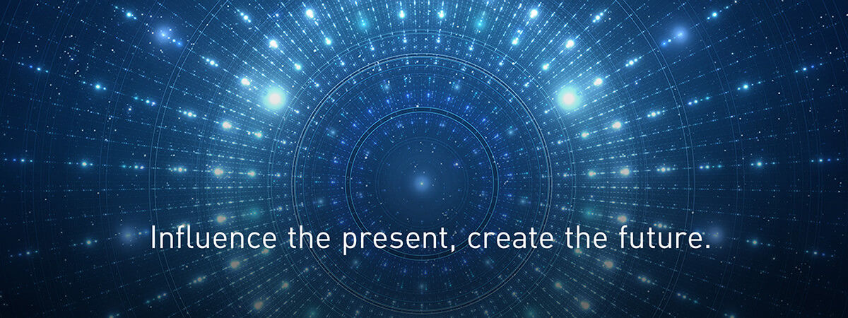 Influence the present, create the future