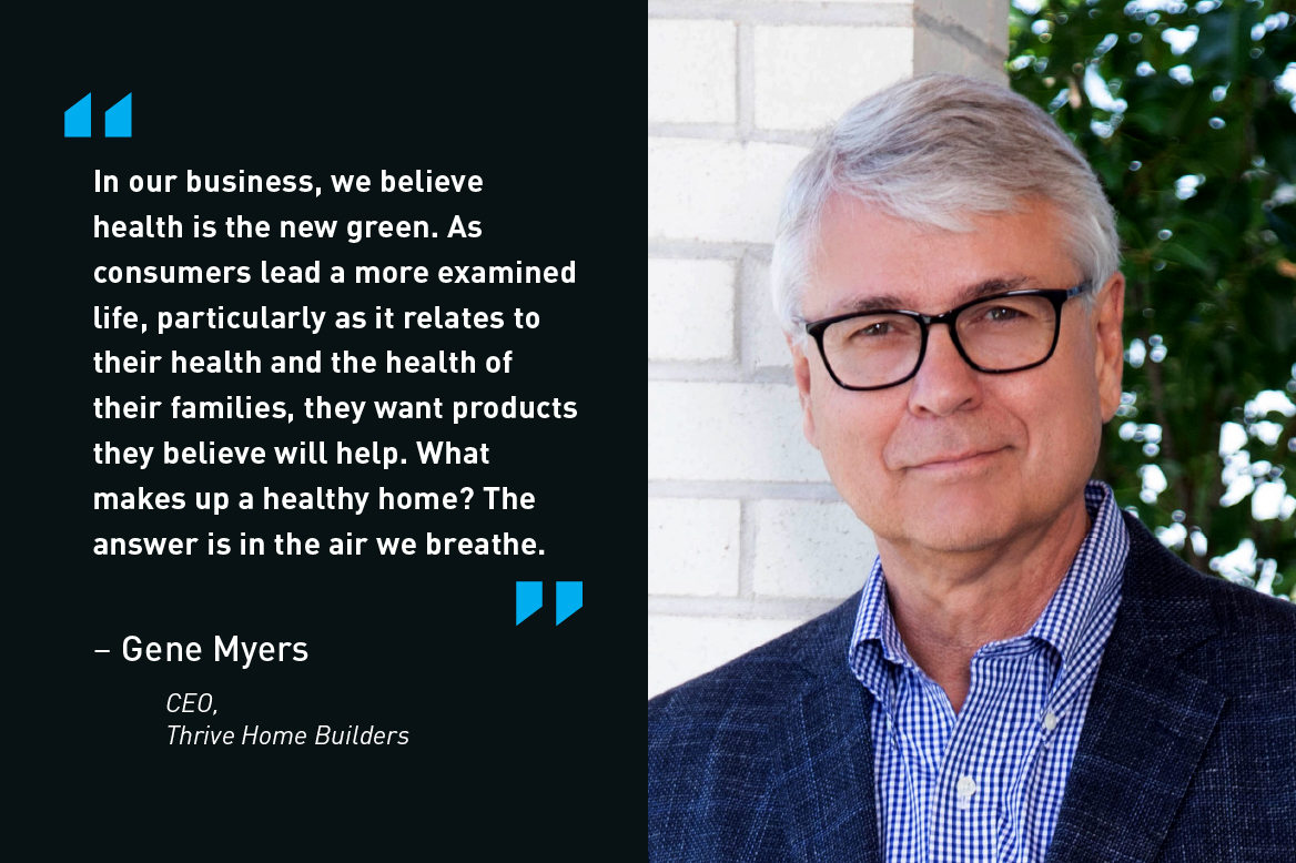 In our business, we believe health is the new green. As consumers lead a more examined life, particularly as it relates to their health and the health of their families, they want products they believe will help. What makes up a healthy home? The answer is in the air we breathe. - Gene Myers, CEO, Thrive Home Builders
