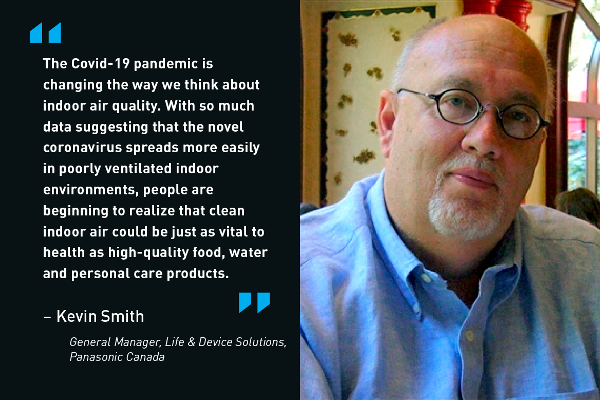 The Covid-19 pandemic is changing the way we think about indoor air quality. With so much data suggesting that the novel coronavirus spreads more easily in porrly ventilated indoor environments, people are beginning to realize that clean indoor air could be just as vital to health as high-quality food, water and personal care products. - Kevin Smith, General Manager, Life & Device Solutions, Panasonic Canada