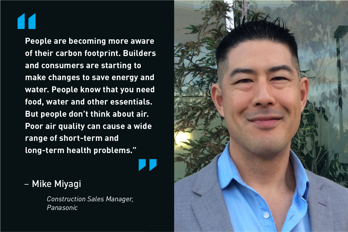 People are becoming more aware of their carbon footprint. Builders and consumers are starting to make changes to save energy and water. People know that you need food, water and other essentials. But people don't think about air. Poor air quality can cause a wide range of short-term and long-term health problems. - Mike Miyagi, Construction Sales Manager, Panasonic